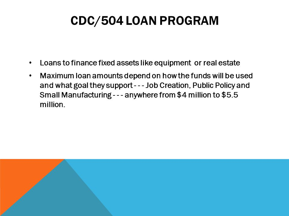 CDC/504 LOAN PROGRAM Loans to finance fixed assets like equipment or real estate Maximum loan amounts depend on how the funds will be used and what goal they support Job Creation, Public Policy and Small Manufacturing anywhere from $4 million to $5.5 million.