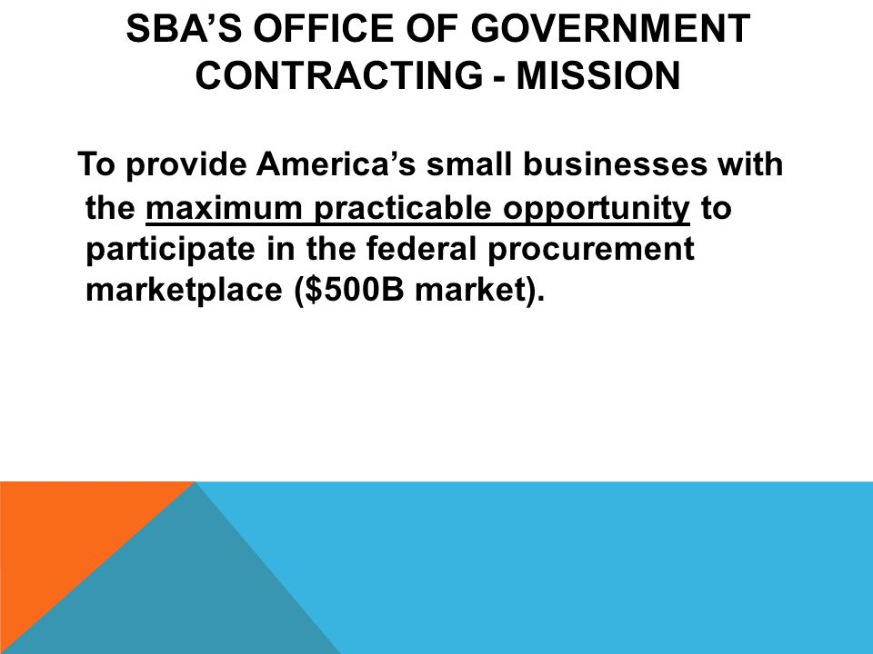 SBA'S OFFICE OF GOVERNMENT CONTRACTING - MISSION To provide America's small businesses with the maximum practicable opportunity to participate in the federal procurement marketplace ($500B market).