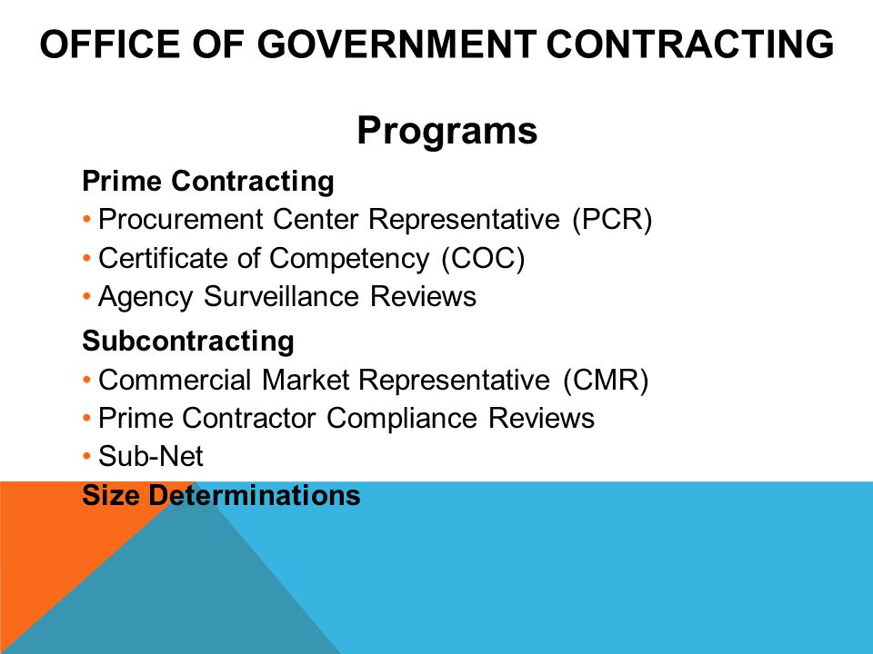 OFFICE OF GOVERNMENT CONTRACTING Programs Prime Contracting Procurement Center Representative (PCR) Certificate of Competency (COC) Agency Surveillance Reviews Subcontracting Commercial Market Representative (CMR) Prime Contractor Compliance Reviews Sub-Net Size Determinations
