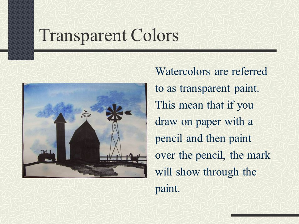 Transparent Colors Watercolors are referred to as transparent paint.