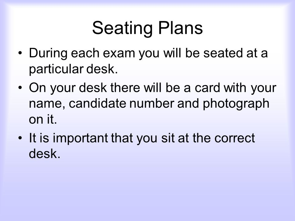Seating Plans During each exam you will be seated at a particular desk.