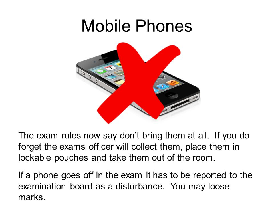 Mobile Phones The exam rules now say don't bring them at all.