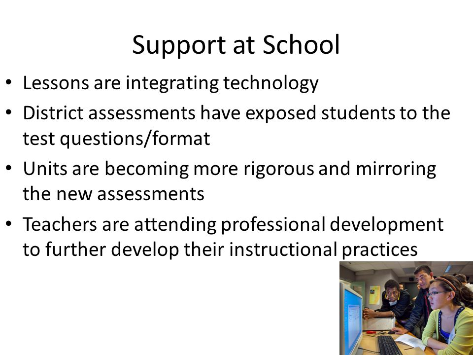 Support at School Lessons are integrating technology District assessments have exposed students to the test questions/format Units are becoming more rigorous and mirroring the new assessments Teachers are attending professional development to further develop their instructional practices