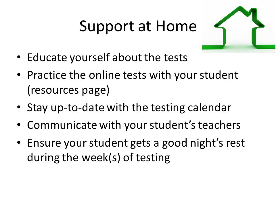 Support at Home Educate yourself about the tests Practice the online tests with your student (resources page) Stay up-to-date with the testing calendar Communicate with your student's teachers Ensure your student gets a good night's rest during the week(s) of testing