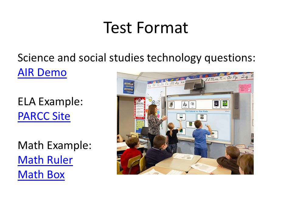 Test Format Science and social studies technology questions: AIR Demo ELA Example: PARCC Site Math Example: Math Ruler Math Box