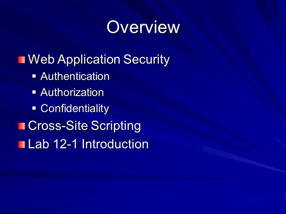 Overview Web Application Security  Authentication  Authorization  Confidentiality Cross-Site Scripting Lab 12-1 Introduction