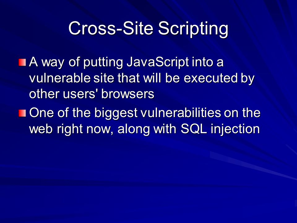 Cross-Site Scripting A way of putting JavaScript into a vulnerable site that will be executed by other users browsers One of the biggest vulnerabilities on the web right now, along with SQL injection