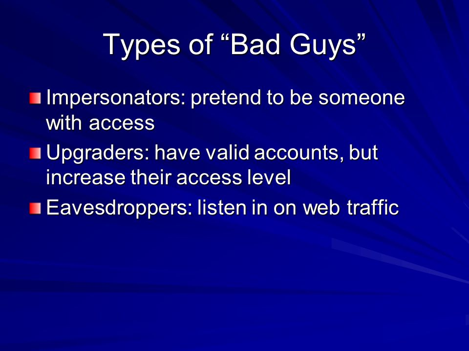 Types of Bad Guys Impersonators: pretend to be someone with access Upgraders: have valid accounts, but increase their access level Eavesdroppers: listen in on web traffic