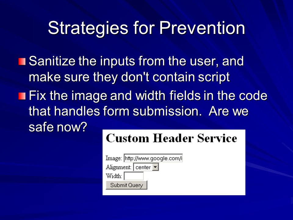 Strategies for Prevention Sanitize the inputs from the user, and make sure they don t contain script Fix the image and width fields in the code that handles form submission.