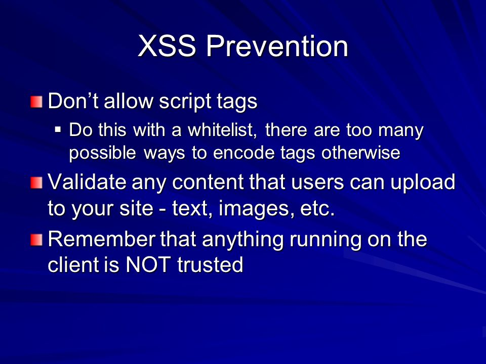 XSS Prevention Don't allow script tags  Do this with a whitelist, there are too many possible ways to encode tags otherwise Validate any content that users can upload to your site - text, images, etc.