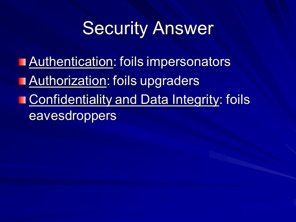 Security Answer Authentication: foils impersonators Authorization: foils upgraders Confidentiality and Data Integrity: foils eavesdroppers