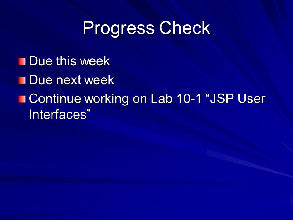 Progress Check Due this week Due next week Continue working on Lab 10-1 JSP User Interfaces