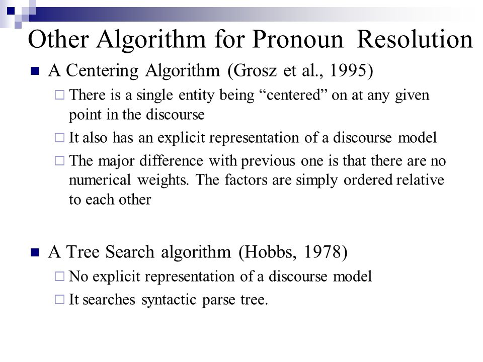 Other Algorithm for Pronoun Resolution A Centering Algorithm (Grosz et al., 1995)  There is a single entity being centered on at any given point in the discourse  It also has an explicit representation of a discourse model  The major difference with previous one is that there are no numerical weights.
