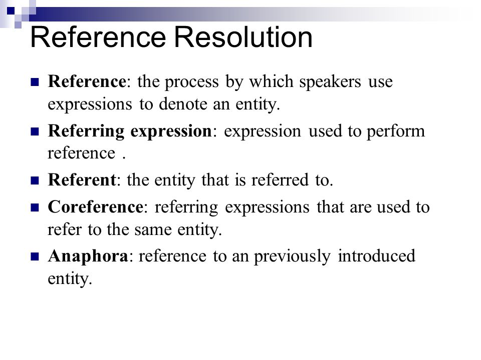 Reference Resolution Reference: the process by which speakers use expressions to denote an entity.