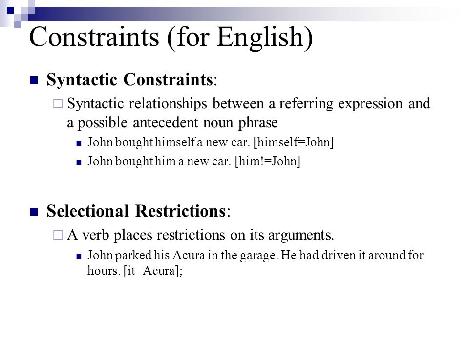 Constraints (for English) Syntactic Constraints:  Syntactic relationships between a referring expression and a possible antecedent noun phrase John bought himself a new car.