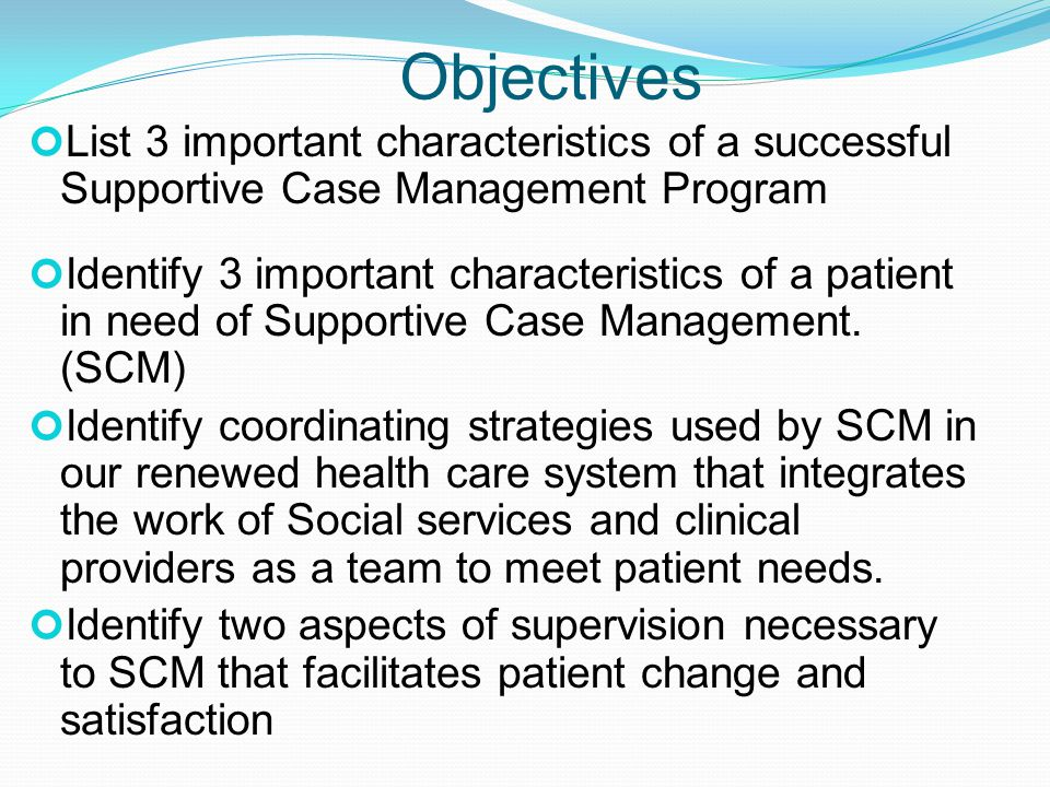 Objectives List 3 important characteristics of a successful Supportive Case Management Program Identify 3 important characteristics of a patient in need of Supportive Case Management.