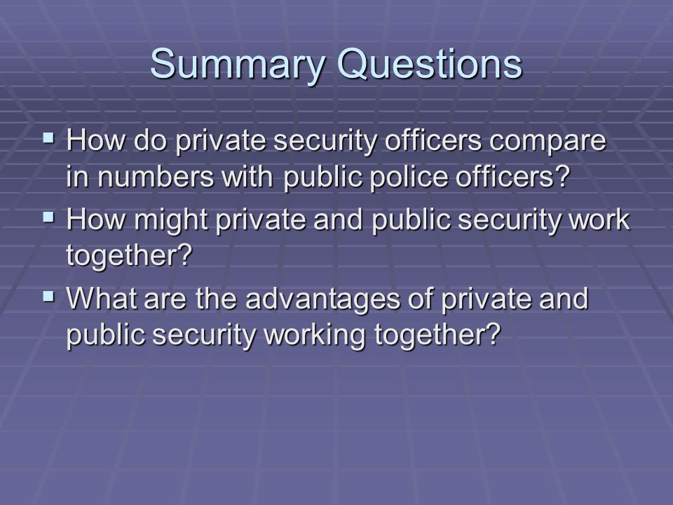 Summary Questions  How do private security officers compare in numbers with public police officers.