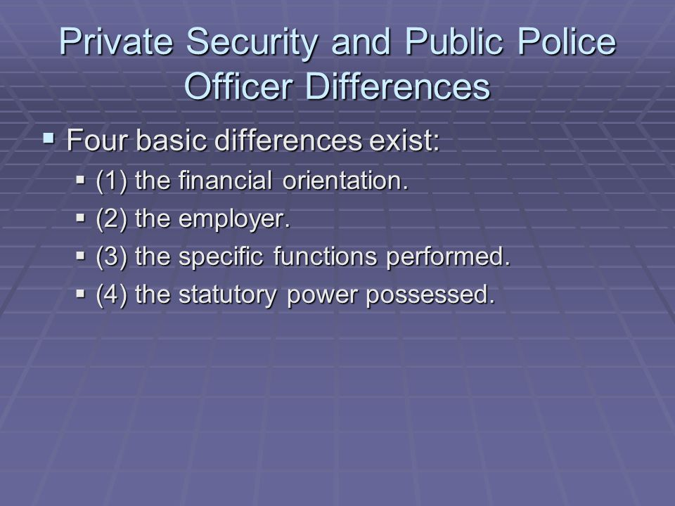 Private Security and Public Police Officer Differences  Four basic differences exist:  (1) the financial orientation.