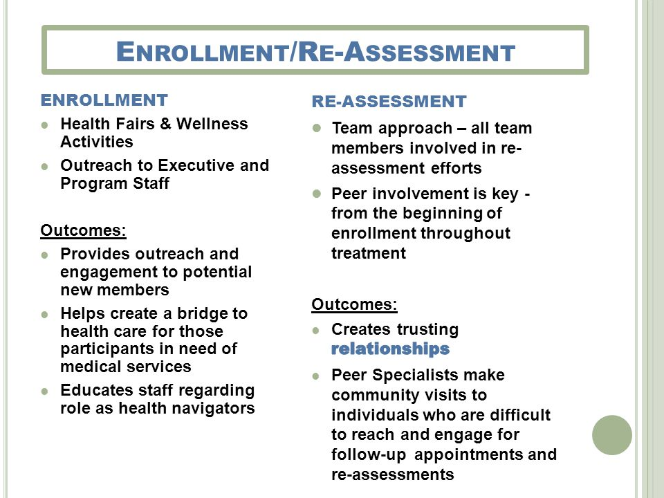 E NROLLMENT /R E -A SSESSMENT ENROLLMENT Health Fairs & Wellness Activities Outreach to Executive and Program Staff Outcomes: Provides outreach and engagement to potential new members Helps create a bridge to health care for those participants in need of medical services Educates staff regarding role as health navigators