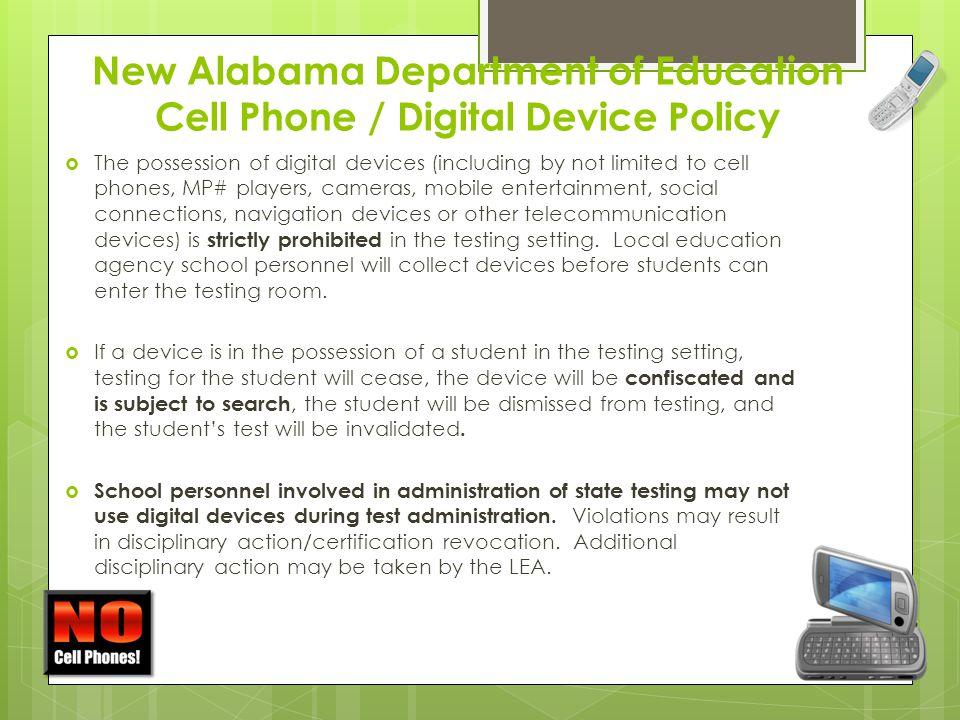 New Alabama Department of Education Cell Phone / Digital Device Policy  The possession of digital devices (including by not limited to cell phones, MP# players, cameras, mobile entertainment, social connections, navigation devices or other telecommunication devices) is strictly prohibited in the testing setting.