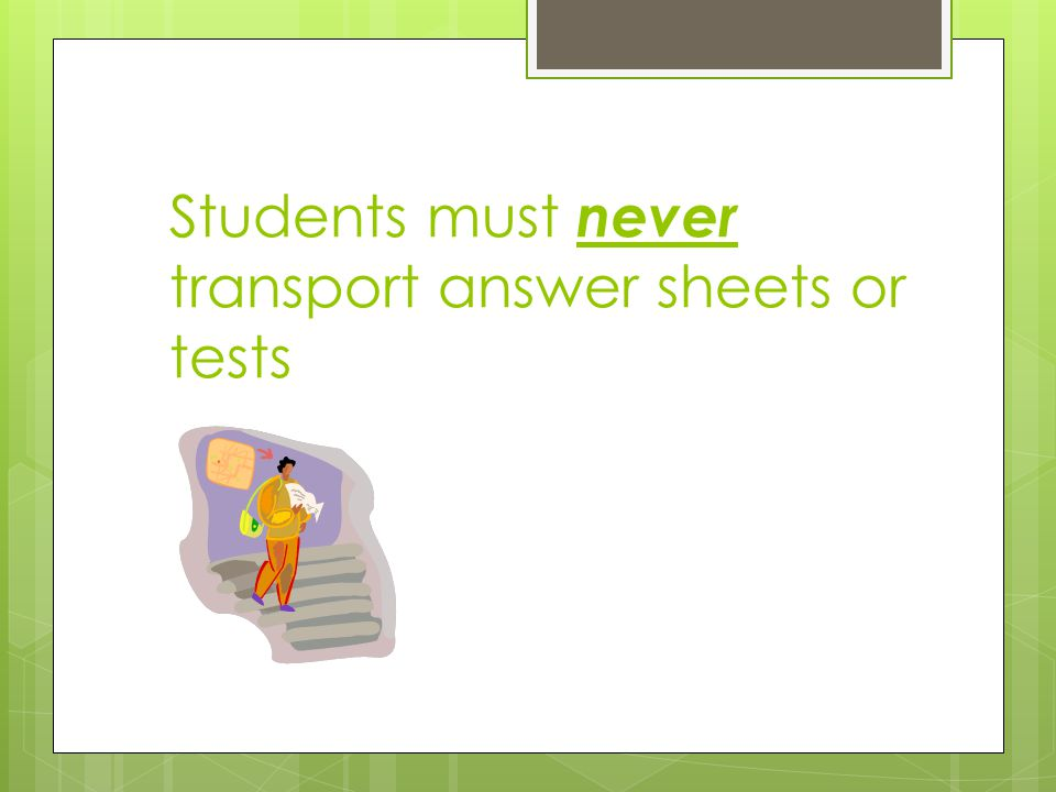 Students must never transport answer sheets or tests