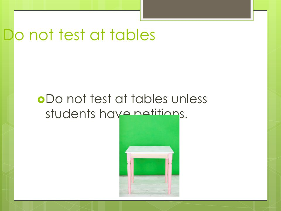  Do not test at tables unless students have petitions. Do not test at tables