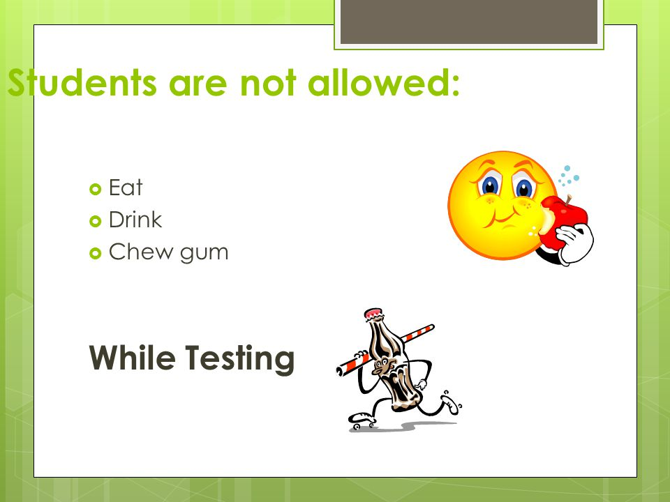  Eat  Drink  Chew gum While Testing Students are not allowed: