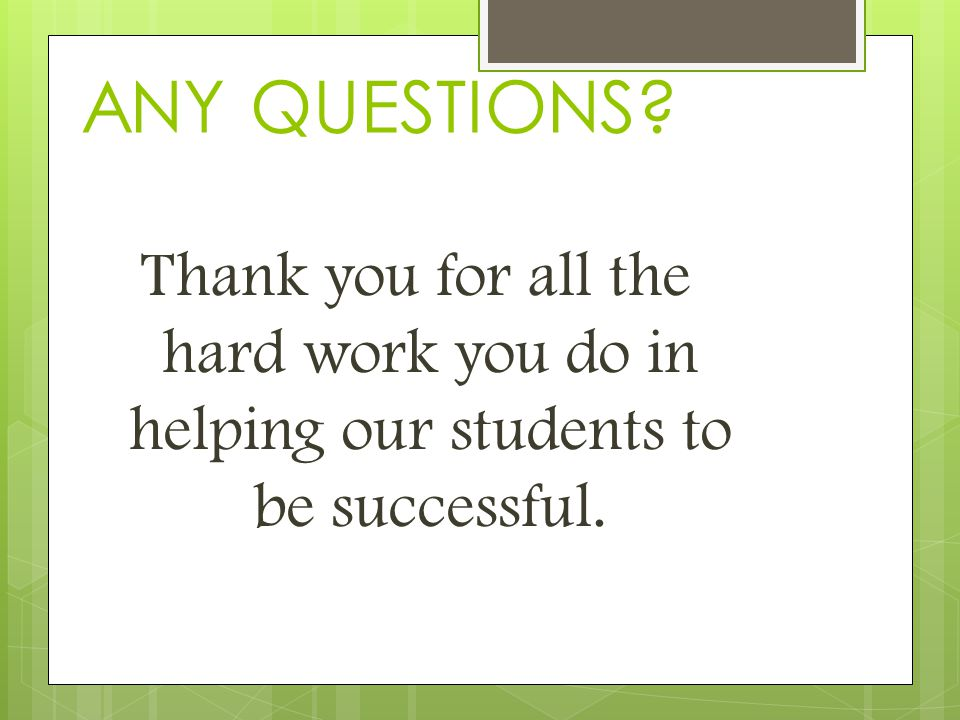 Thank you for all the hard work you do in helping our students to be successful. ANY QUESTIONS
