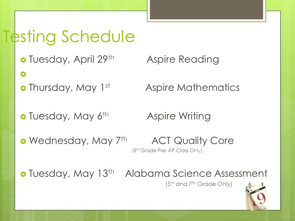  Tuesday, April 29 th Aspire Reading   Thursday, May 1 st Aspire Mathematics  Tuesday, May 6 th Aspire Writing  Wednesday, May 7 th ACT Quality Core (8 th Grade Pre- AP Class Only)  Tuesday, May 13 th Alabama Science Assessment (5 th and 7 th Grade Only) Testing Schedule