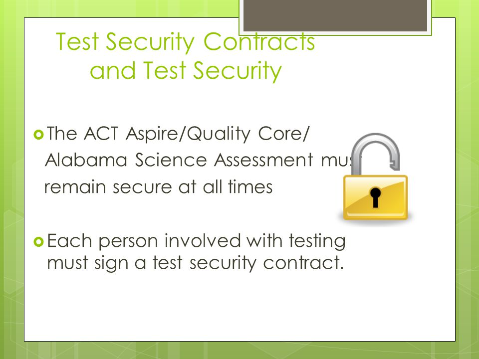  The ACT Aspire/Quality Core/ Alabama Science Assessment must remain secure at all times  Each person involved with testing must sign a test security contract.