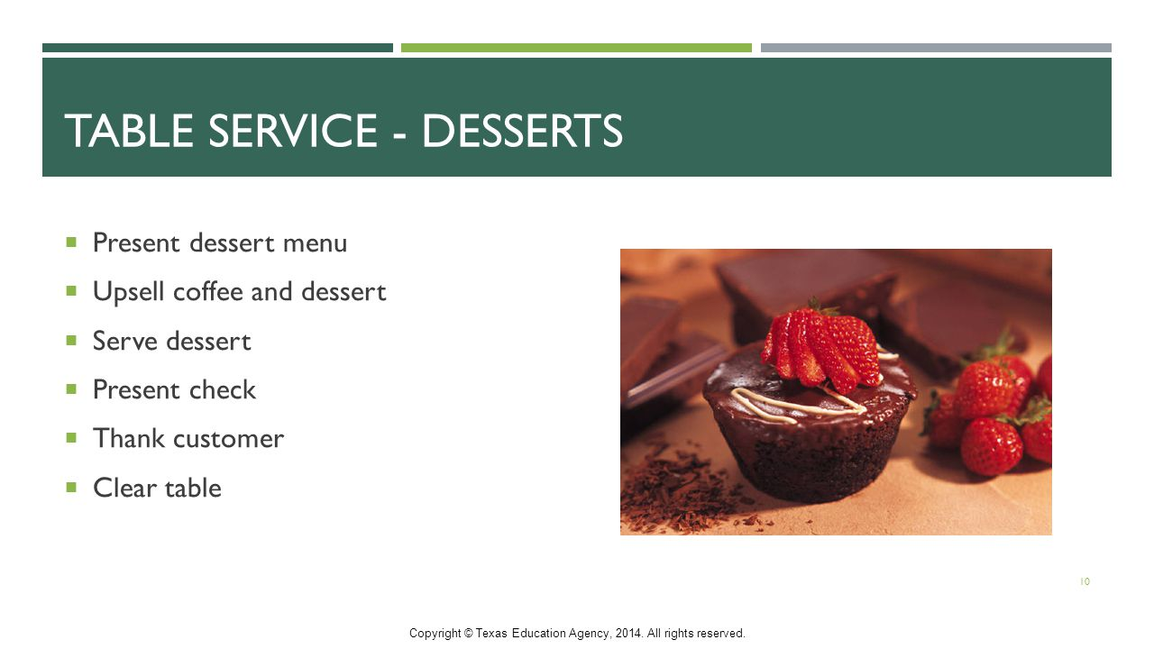 TABLE SERVICE - DESSERTS  Present dessert menu  Upsell coffee and dessert  Serve dessert  Present check  Thank customer  Clear table 10 Copyright © Texas Education Agency, 2014.