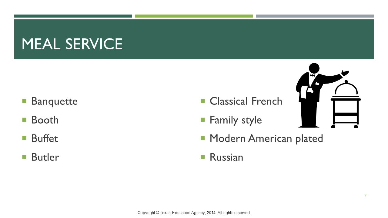 MEAL SERVICE  Banquette  Booth  Buffet  Butler  Classical French  Family style  Modern American plated  Russian 7 Copyright © Texas Education Agency, 2014.