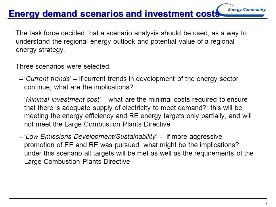 9 Energy demand scenarios and investment costs The task force decided that a scenario analysis should be used, as a way to understand the regional energy outlook and potential value of a regional energy strategy.