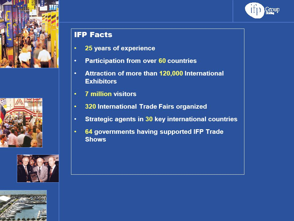 IFP Facts 25 years of experience Participation from over 60 countries Attraction of more than 120,000 International Exhibitors 7 million visitors 320 International Trade Fairs organized Strategic agents in 30 key international countries 64 governments having supported IFP Trade Shows