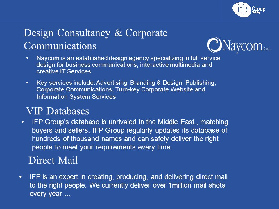 Design Consultancy & Corporate Communications Naycom is an established design agency specializing in full service design for business communications, interactive multimedia and creative IT Services Key services include: Advertising, Branding & Design, Publishing, Corporate Communications, Turn-key Corporate Website and Information System Services VIP Databases IFP Group's database is unrivaled in the Middle East., matching buyers and sellers.