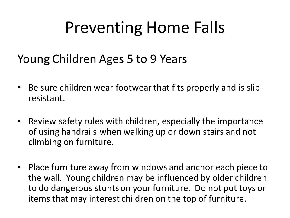 Preventing Home Falls Young Children Ages 5 to 9 Years Be sure children wear footwear that fits properly and is slip- resistant.