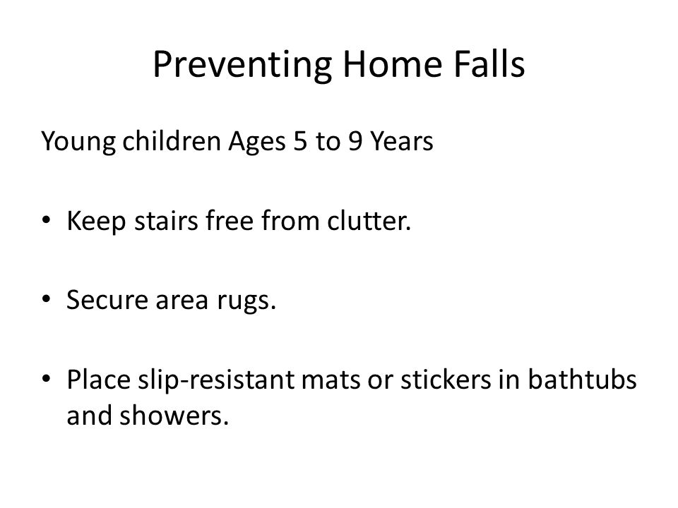 Preventing Home Falls Young children Ages 5 to 9 Years Keep stairs free from clutter.