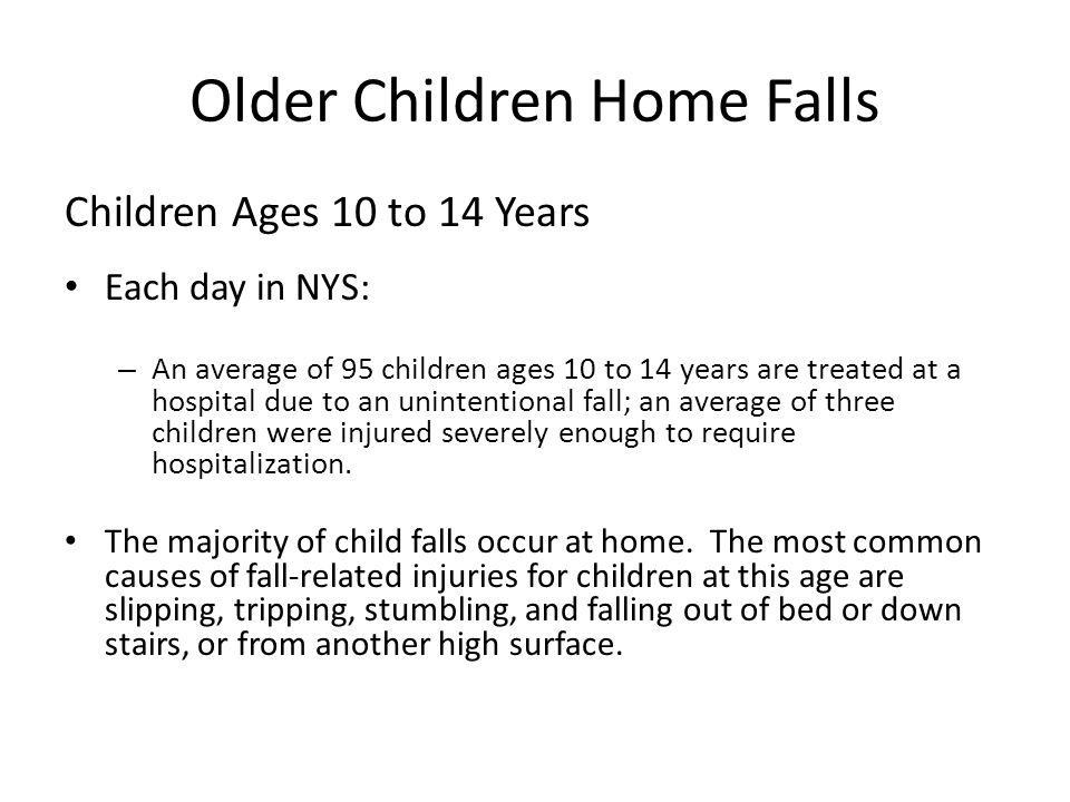 Older Children Home Falls Children Ages 10 to 14 Years Each day in NYS: – An average of 95 children ages 10 to 14 years are treated at a hospital due to an unintentional fall; an average of three children were injured severely enough to require hospitalization.
