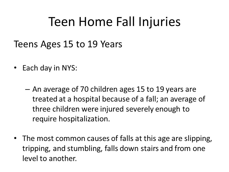 Teen Home Fall Injuries Teens Ages 15 to 19 Years Each day in NYS: – An average of 70 children ages 15 to 19 years are treated at a hospital because of a fall; an average of three children were injured severely enough to require hospitalization.
