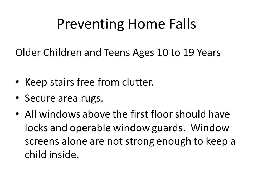 Preventing Home Falls Older Children and Teens Ages 10 to 19 Years Keep stairs free from clutter.