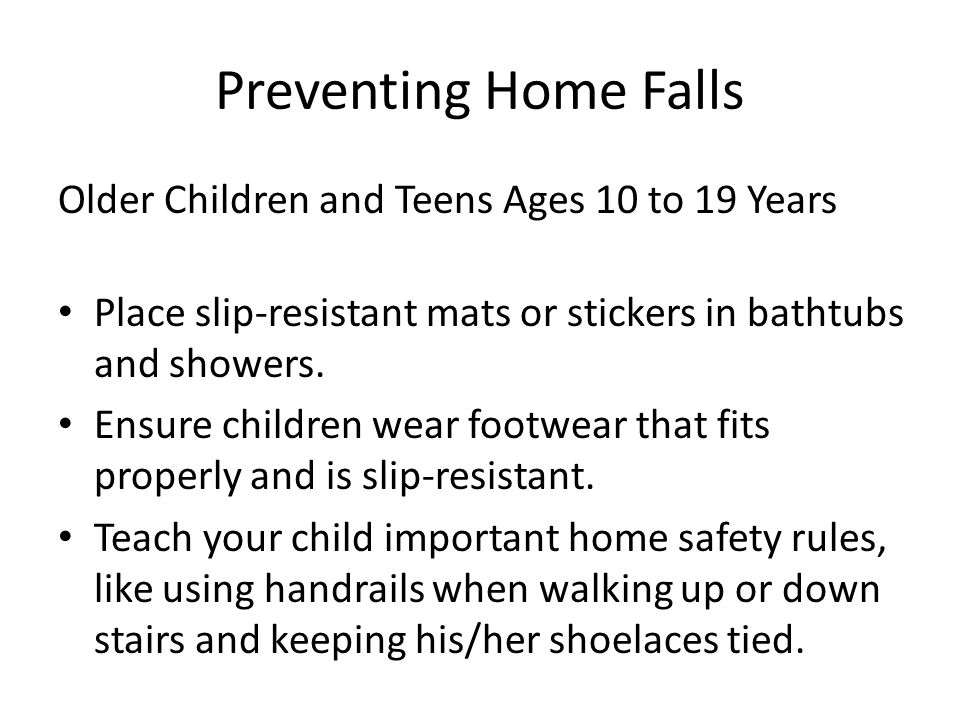 Preventing Home Falls Older Children and Teens Ages 10 to 19 Years Place slip-resistant mats or stickers in bathtubs and showers.