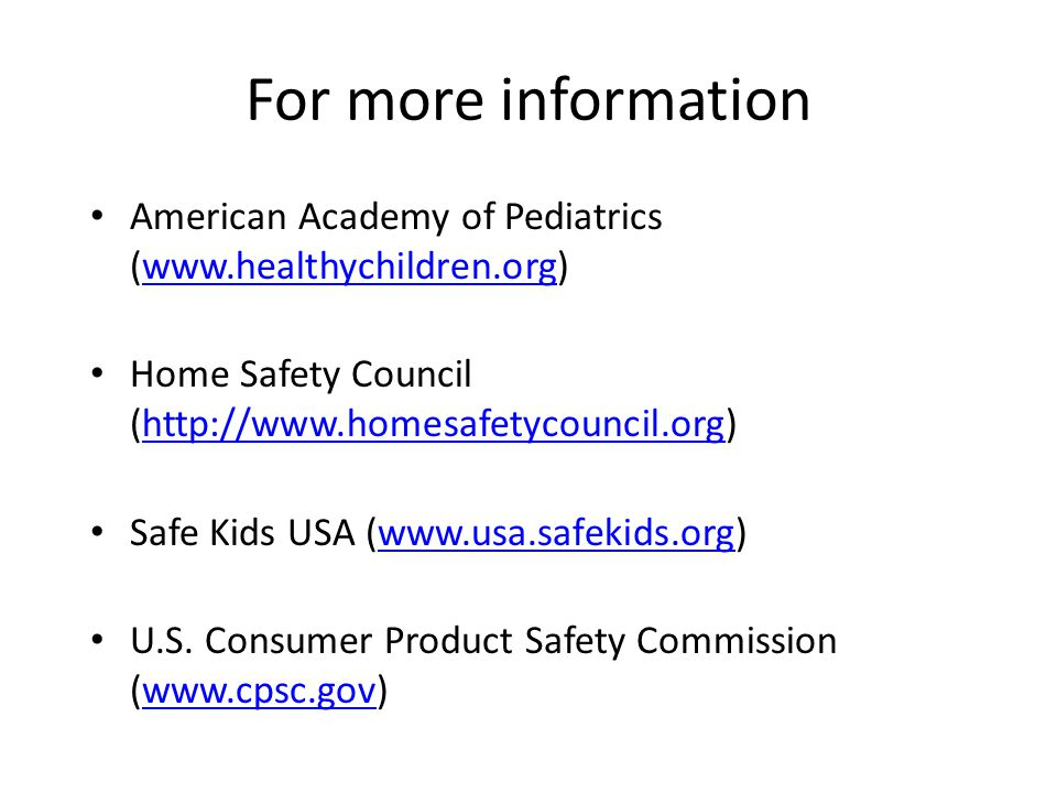 For more information American Academy of Pediatrics (  Home Safety Council (  Safe Kids USA (  U.S.