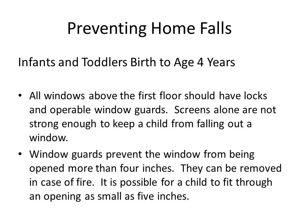 Preventing Home Falls Infants and Toddlers Birth to Age 4 Years All windows above the first floor should have locks and operable window guards.