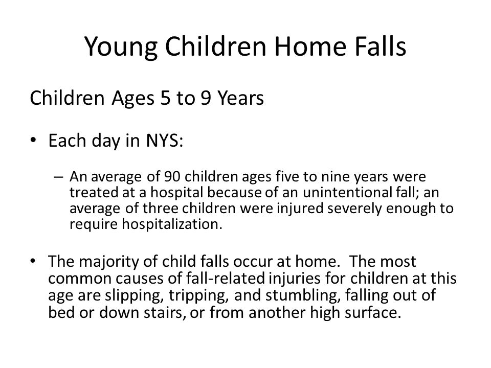 Young Children Home Falls Children Ages 5 to 9 Years Each day in NYS: – An average of 90 children ages five to nine years were treated at a hospital because of an unintentional fall; an average of three children were injured severely enough to require hospitalization.