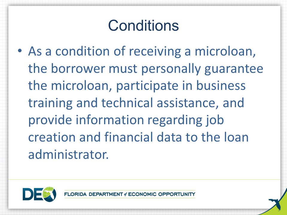 As a condition of receiving a microloan, the borrower must personally guarantee the microloan, participate in business training and technical assistance, and provide information regarding job creation and financial data to the loan administrator.