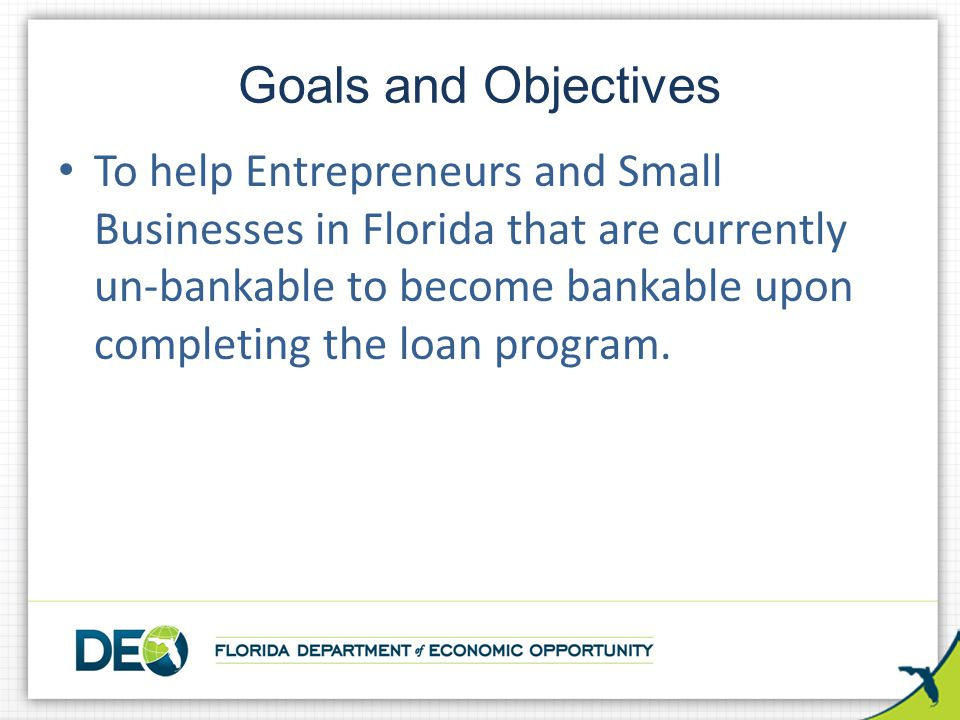 To help Entrepreneurs and Small Businesses in Florida that are currently un-bankable to become bankable upon completing the loan program.