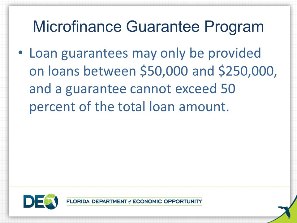 Loan guarantees may only be provided on loans between $50,000 and $250,000, and a guarantee cannot exceed 50 percent of the total loan amount.