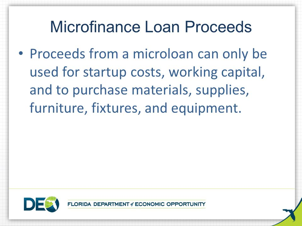Proceeds from a microloan can only be used for startup costs, working capital, and to purchase materials, supplies, furniture, fixtures, and equipment.