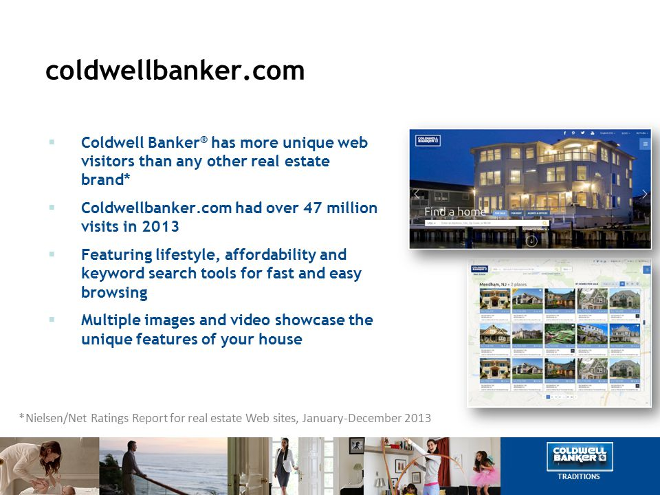 coldwellbanker.com  Coldwell Banker ® has more unique web visitors than any other real estate brand*  Coldwellbanker.com had over 47 million visits in 2013  Featuring lifestyle, affordability and keyword search tools for fast and easy browsing  Multiple images and video showcase the unique features of your house *Nielsen/Net Ratings Report for real estate Web sites, January-December 2013 TRADITIONS