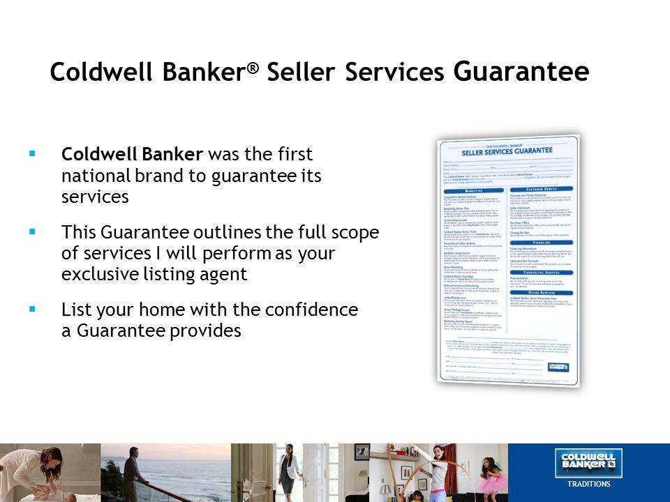 Coldwell Banker ® Seller Services Guarantee  Coldwell Banker was the first national brand to guarantee its services  This Guarantee outlines the full scope of services I will perform as your exclusive listing agent  List your home with the confidence a Guarantee provides TRADITIONS